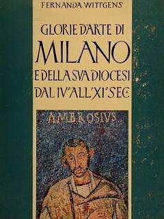 GLORIE D'ARTE DI MILANO e della sua Diocesi dal IV? all'XI? secolo
