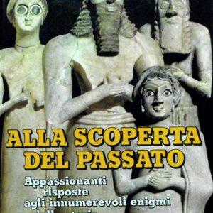 ALLA SCOPERTA DEL PASSATO - Appassionanti risposte agli innumerevoli enigmi della storia
