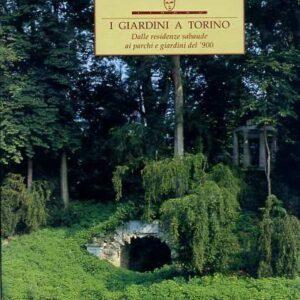 I GIARDINI A TORINO - Dalle residenze sabaude ai parchi e giardini del '900