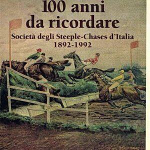 100 ANNI DA RICORDARE - Societ? degli Steeple-Chases d'Italia 1892-1992