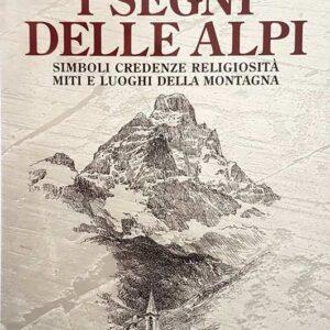 I SEGNI DELLE ALPI - Simboli, credenze, religiosit?, miti e luoghi della Montagna