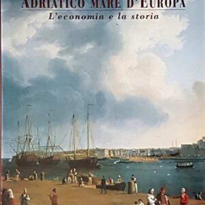 ADRIATICO MARE D'EUROPA - L'economia e la storia